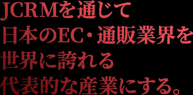 JCRMを通じて日本のEC・通販業界を世界に誇れる代表的な産業にする。